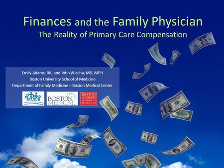 Finances and the Family Physician The Reality of Primary Care Compensation Emily Adams, BA, and John Wiecha, MD, MPH Boston University School of Medicine.