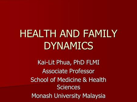 HEALTH AND FAMILY DYNAMICS Kai-Lit Phua, PhD FLMI Associate Professor School of Medicine & Health Sciences Monash University Malaysia.