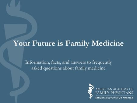 Your Future is Family Medicine Information, facts, and answers to frequently asked questions about family medicine.