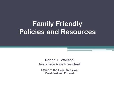 Family Friendly Policies and Resources Renee L. Wallace Associate Vice President Office of the Executive Vice President and Provost.