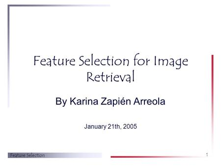 Feature Selection 1 Feature Selection for Image Retrieval By Karina Zapién Arreola January 21th, 2005.
