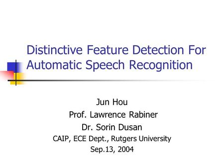 Distinctive Feature Detection For Automatic Speech Recognition Jun Hou Prof. Lawrence Rabiner Dr. Sorin Dusan CAIP, ECE Dept., Rutgers University Sep.13,