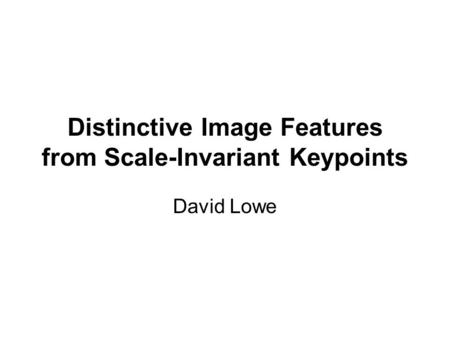 Distinctive Image Features from Scale-Invariant Keypoints David Lowe.