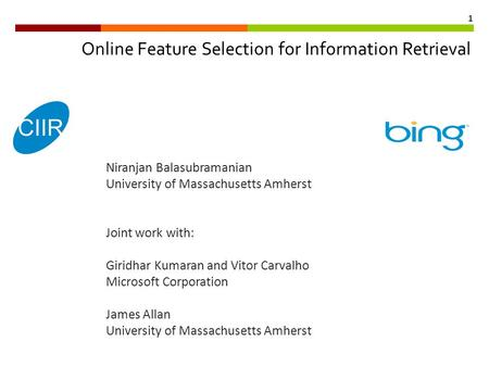1 Online Feature Selection for Information Retrieval Niranjan Balasubramanian University of Massachusetts Amherst Joint work with: Giridhar Kumaran and.