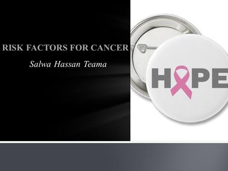 Salwa Hassan Teama RISK FACTORS FOR CANCER. CONTENTS  Cancer  Cancer as a Genetic Disease  Risk Factor  Risk Factors For Cancer  Cancer as a Global.