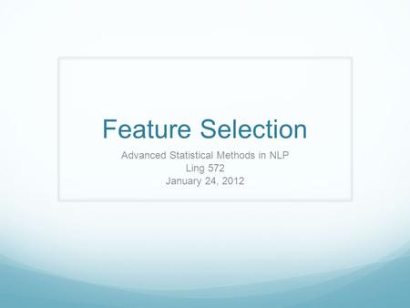 Feature Selection Advanced Statistical Methods in NLP Ling 572 January 24, 2012.