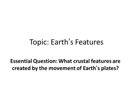 Topic: Earth's Features Essential Question: What crustal features are created by the movement of Earth's plates?