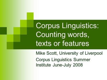 Corpus Linguistics: Counting words, texts or features Mike Scott, University of Liverpool Corpus Linguistics Summer Institute June-July 2008.