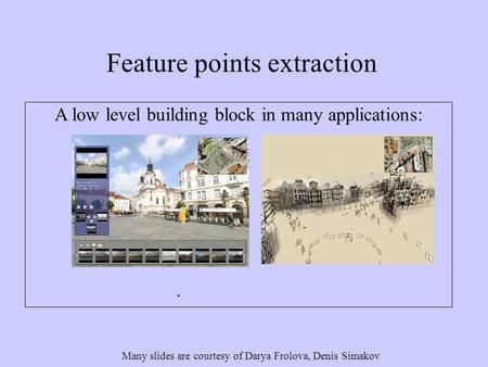 Feature points extraction Many slides are courtesy of Darya Frolova, Denis Simakov A low level building block in many applications: Structure from motion.