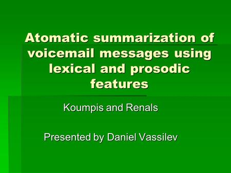 Atomatic summarization of voicemail messages using lexical and prosodic features Koumpis and Renals Presented by Daniel Vassilev.