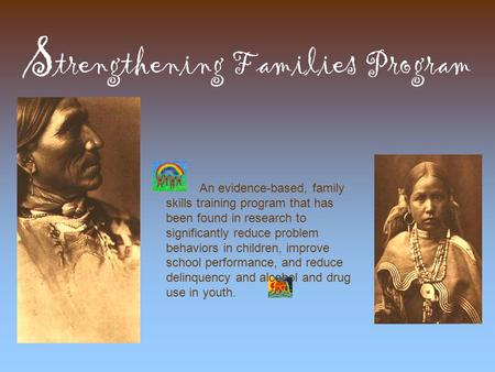 S trengthening Families Program An evidence-based, family skills training program that has been found in research to significantly reduce problem behaviors.