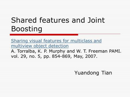 Shared features and Joint Boosting Yuandong Tian Sharing visual features for multiclass and multiview object detection Sharing visual features for multiclass.