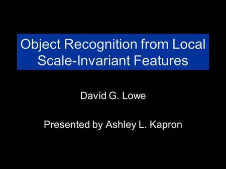 Object Recognition from Local Scale-Invariant Features David G. Lowe Presented by Ashley L. Kapron.