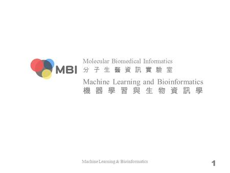 Molecular Biomedical Informatics 分子生醫資訊實驗室 Machine Learning and Bioinformatics 機器學習與生物資訊學 Machine Learning & Bioinformatics 1.