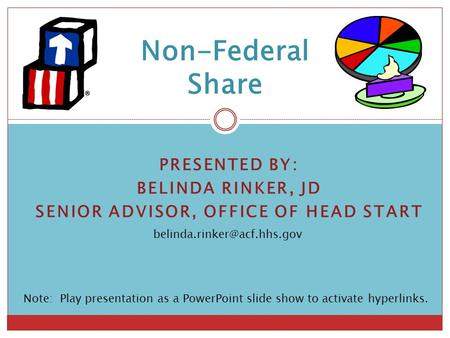 PRESENTED BY: BELINDA RINKER, JD SENIOR ADVISOR, OFFICE OF HEAD START Non-Federal Share Note: Play presentation as a PowerPoint.