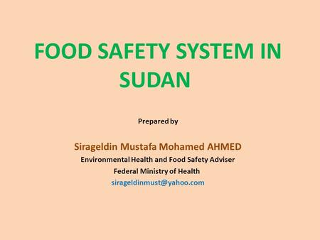 FOOD SAFETY SYSTEM IN SUDAN Prepared by Sirageldin Mustafa Mohamed AHMED Environmental Health and Food Safety Adviser Federal Ministry of Health