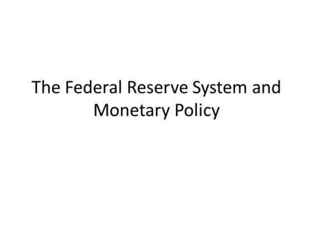 The Federal Reserve System and Monetary Policy. The Federal Reserve System Commonly known as the Fed – Created in 1913 as the central banking organization.