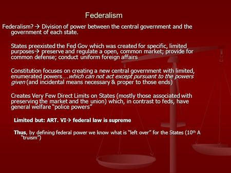 Federalism Federalism?  Division of power between the central government and the government of each state. States preexisted the Fed Gov which was created.