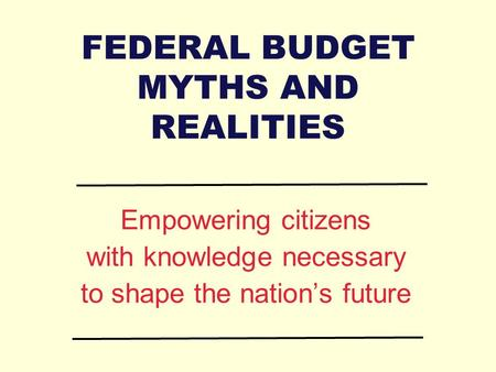 FEDERAL BUDGET MYTHS AND REALITIES Empowering citizens with knowledge necessary to shape the nation's future.