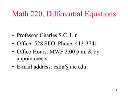 1 Math 220, Differential Equations Professor Charles S.C. Lin Office: 528 SEO, Phone: 413-3741 Office Hours: MWF 2:00 p.m. & by appointments E-mail address: