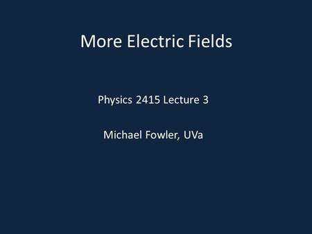 More Electric Fields Physics 2415 Lecture 3 Michael Fowler, UVa.