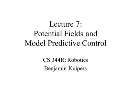 Lecture 7: Potential Fields and Model Predictive Control CS 344R: Robotics Benjamin Kuipers.