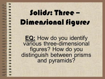 Solids: Three – Dimensional figures EQ: How do you identify various three-dimensional figures? How do you distinguish between prisms and pyramids?
