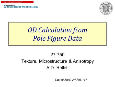 1 OD Calculation from Pole Figure Data 27-750 Texture, Microstructure & Anisotropy A.D. Rollett Last revised: 2 nd Feb. '14.