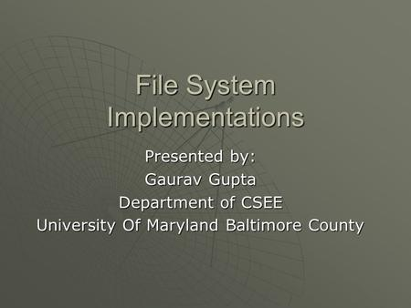 File System Implementations Presented by: Gaurav Gupta Department of CSEE University Of Maryland Baltimore County.