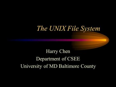 The UNIX File System Harry Chen Department of CSEE University of MD Baltimore County.