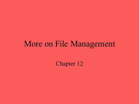 More on File Management Chapter 12. File Management provide file abstraction for data storage guarantee, to the extend possible, that data in the file.