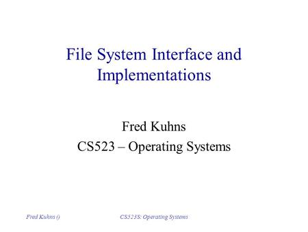 Fred Kuhns ()CS523S: Operating Systems File System Interface and Implementations Fred Kuhns CS523 – Operating Systems.