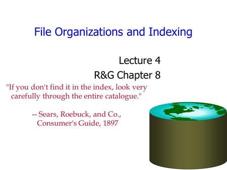 File Organizations and Indexing Lecture 4 R&G Chapter 8 If you don't find it in the index, look very carefully through the entire catalogue. -- Sears,