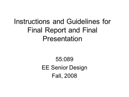 Instructions and Guidelines for Final Report and Final Presentation 55:089 EE Senior Design Fall, 2008.