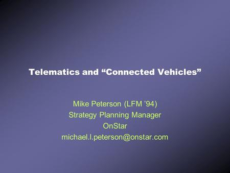 "Telematics and ""Connected Vehicles"" Mike Peterson (LFM '94) Strategy Planning Manager OnStar"