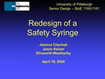 Redesign of a Safety Syringe University of Pittsburgh Senior Design – BioE 1160/1161 Jessica Chechak Jason Keiser Ellsworth Weatherby April 18, 2005.