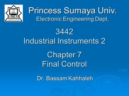 3442 Industrial Instruments 2 Chapter 7 Final Control Dr. Bassam Kahhaleh Princess Sumaya Univ. Electronic Engineering Dept.