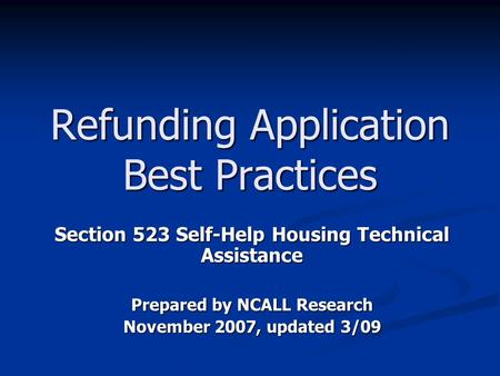 Refunding Application Best Practices Section 523 Self-Help Housing Technical Assistance Prepared by NCALL Research November 2007, updated 3/09.