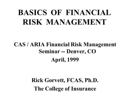 BASICS OF FINANCIAL RISK MANAGEMENT CAS / ARIA Financial Risk Management Seminar -- Denver, CO April, 1999 Rick Gorvett, FCAS, Ph.D. The College of Insurance.