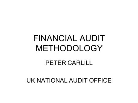 FINANCIAL AUDIT METHODOLOGY PETER CARLILL UK NATIONAL AUDIT OFFICE.