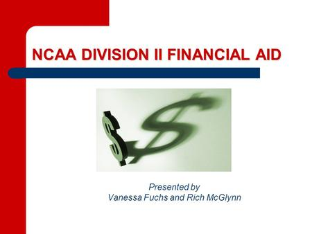 NCAA DIVISION II FINANCIAL AID Presented by Vanessa Fuchs and Rich McGlynn.