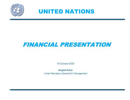 UNITED NATIONS FINANCIAL PRESENTATION 16 October 2009 Angela Kane Under-Secretary-General for Management.
