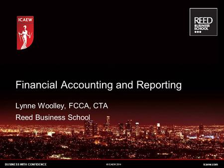 BUSINESS WITH CONFIDENCEicaew.com © ICAEW 2014 Lynne Woolley, FCCA, CTA Reed Business School Financial Accounting and Reporting.