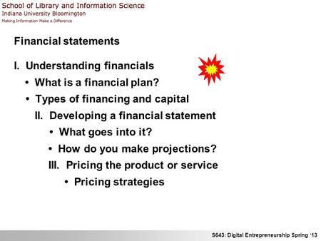 S643: Digital Entrepreneurship Spring '13 Financial statements I. Understanding financials What is a financial plan? Types of financing and capital II.