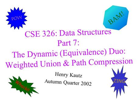 CSE 326: Data Structures Part 7: The Dynamic (Equivalence) Duo: Weighted Union & Path Compression Henry Kautz Autumn Quarter 2002 Whack!! ZING POW BAM!