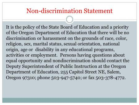 Non-discrimination Statement It is the policy of the State Board of Education and a priority of the Oregon Department of Education that there will be no.