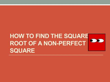 HOW TO FIND THE SQUARE ROOT OF A NON-PERFECT SQUARE.