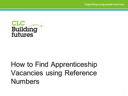 How to Find Apprenticeship Vacancies using Reference Numbers 1 Supporting young people's services.