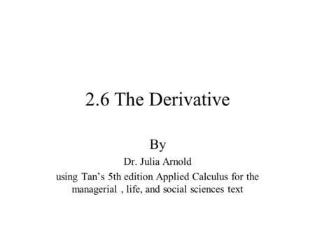 2.6 The Derivative By Dr. Julia Arnold using Tan's 5th edition Applied Calculus for the managerial, life, and social sciences text.