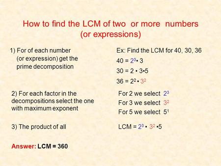 How to find the LCM of two or more numbers (or expressions) Ex: Find the LCM for 40, 30, 36 40 = 23 23 3 30 = 2 35 36 = 2 2 3232 For 2 we select 2323 For.